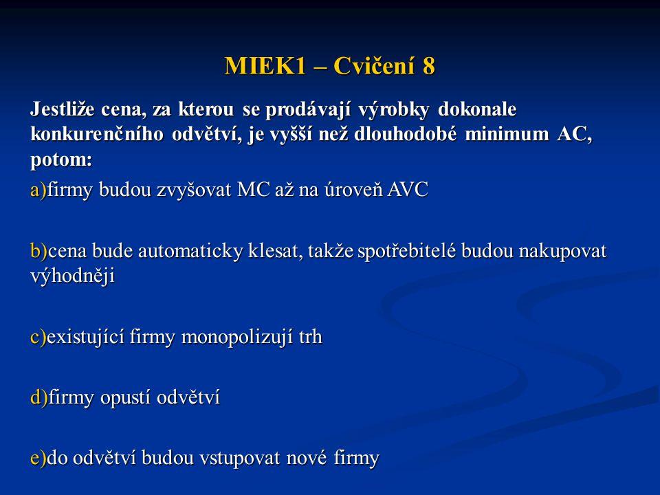MIEK1 – Cvičení 8 Jestliže cena, za kterou se prodávají výrobky dokonale konkurenčního odvětví, je vyšší než dlouhodobé minimum AC, potom: a)firmy bud