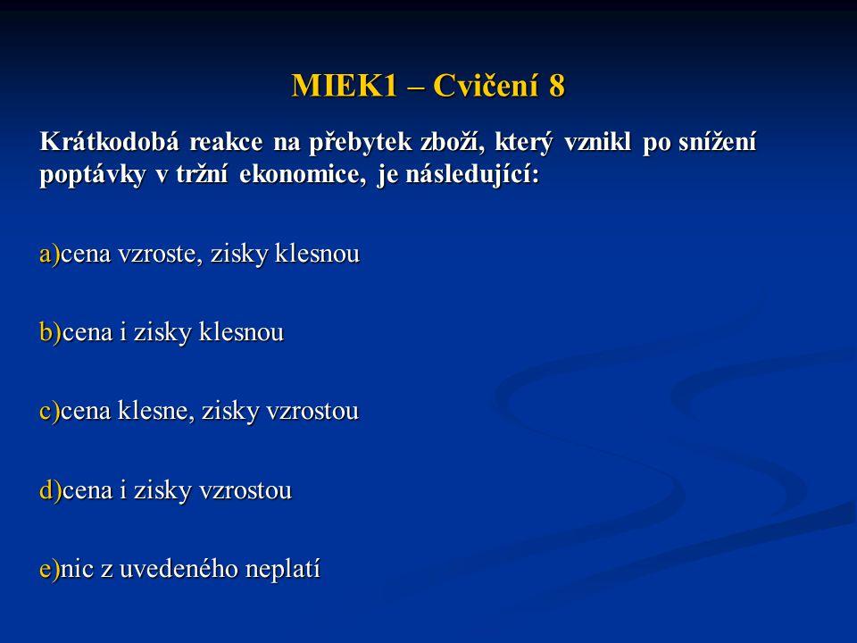 MIEK1 – Cvičení 8 Krátkodobá reakce na přebytek zboží, který vznikl po snížení poptávky v tržní ekonomice, je následující: a)cena vzroste, zisky klesn