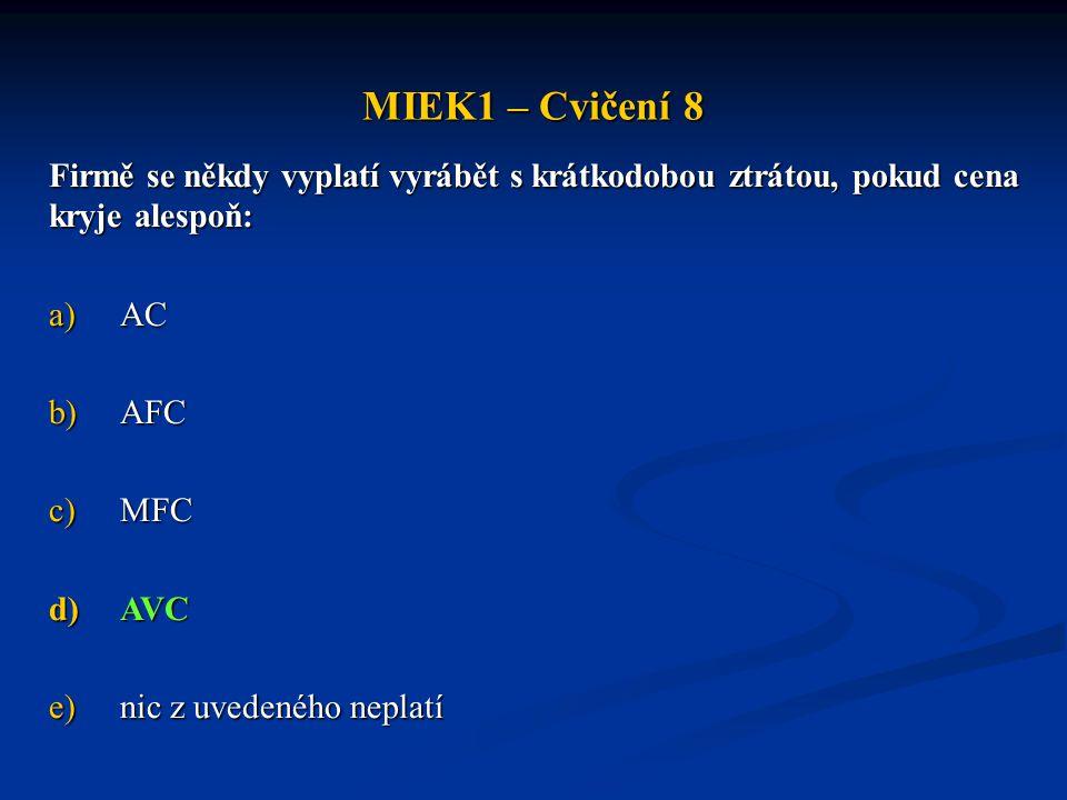 MIEK1 – Cvičení 8 Firmě se někdy vyplatí vyrábět s krátkodobou ztrátou, pokud cena kryje alespoň: a)AC b)AFC c)MFC d)AVC e)nic z uvedeného neplatí