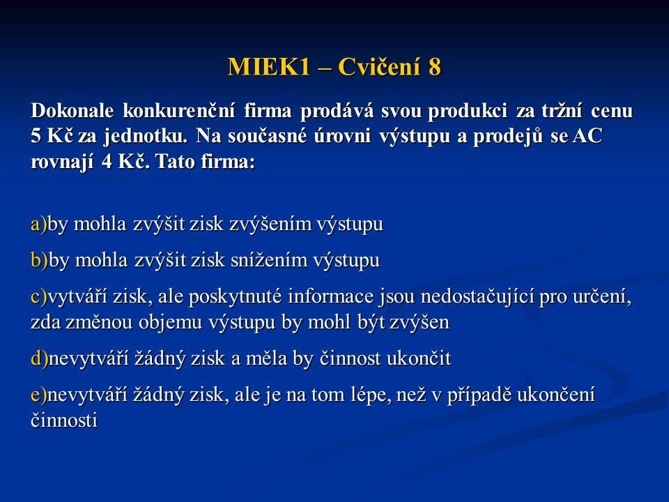 MIEK1 – Cvičení 8 Dokonale konkurenční firma prodává svou produkci za tržní cenu 5 Kč za jednotku. Na současné úrovni výstupu a prodejů se AC rovnají
