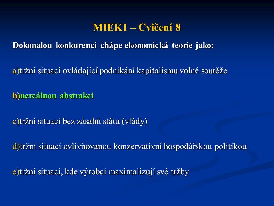 MIEK1 – Cvičení 8 Dokonalou konkurenci chápe ekonomická teorie jako: a)tržní situaci ovládající podnikání kapitalismu volné soutěže b)nereálnou abstrakci c)tržní situaci bez zásahů státu (vlády) d)tržní situaci ovlivňovanou konzervativní hospodářskou politikou e)tržní situaci, kde výrobci maximalizují své tržby