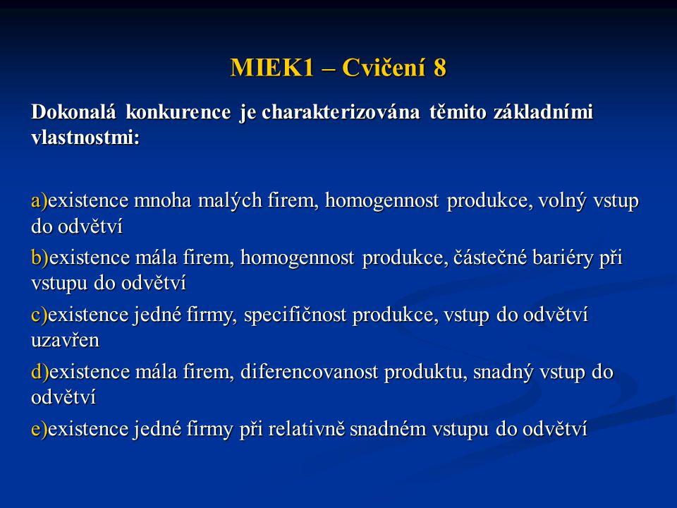 MIEK1 – Cvičení 8 Dokonalá konkurence je charakterizována těmito základními vlastnostmi: a)existence mnoha malých firem, homogennost produkce, volný v