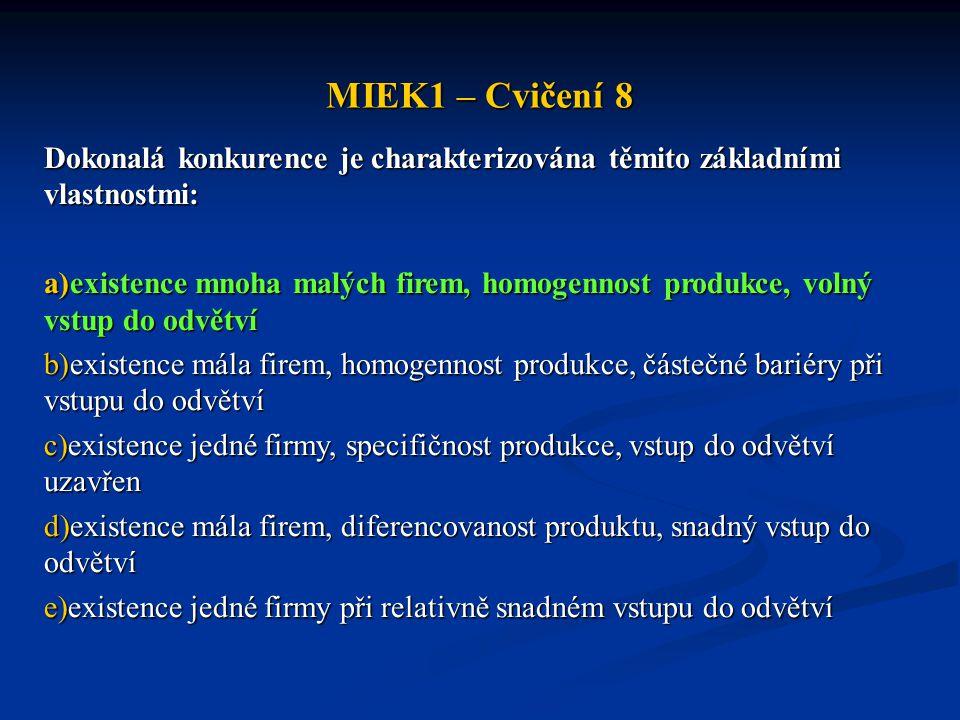MIEK1 – Cvičení 8 Dokonalá konkurence je charakterizována těmito základními vlastnostmi: a)existence mnoha malých firem, homogennost produkce, volný vstup do odvětví b)existence mála firem, homogennost produkce, částečné bariéry při vstupu do odvětví c)existence jedné firmy, specifičnost produkce, vstup do odvětví uzavřen d)existence mála firem, diferencovanost produktu, snadný vstup do odvětví e)existence jedné firmy při relativně snadném vstupu do odvětví