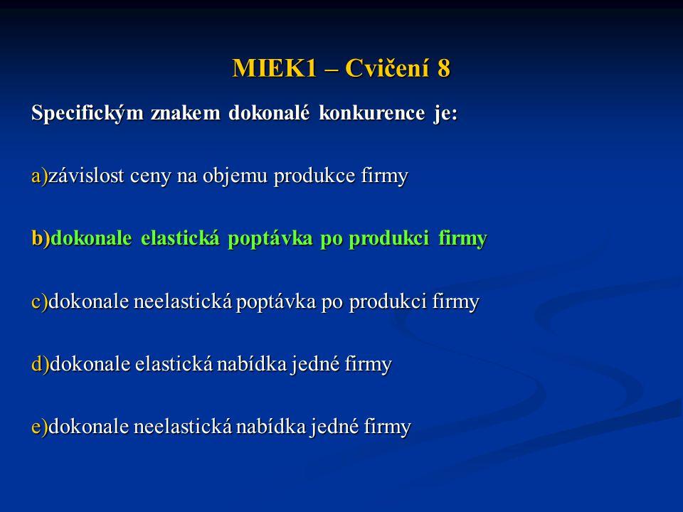 MIEK1 – Cvičení 8 Specifickým znakem dokonalé konkurence je: a)závislost ceny na objemu produkce firmy b)dokonale elastická poptávka po produkci firmy c)dokonale neelastická poptávka po produkci firmy d)dokonale elastická nabídka jedné firmy e)dokonale neelastická nabídka jedné firmy