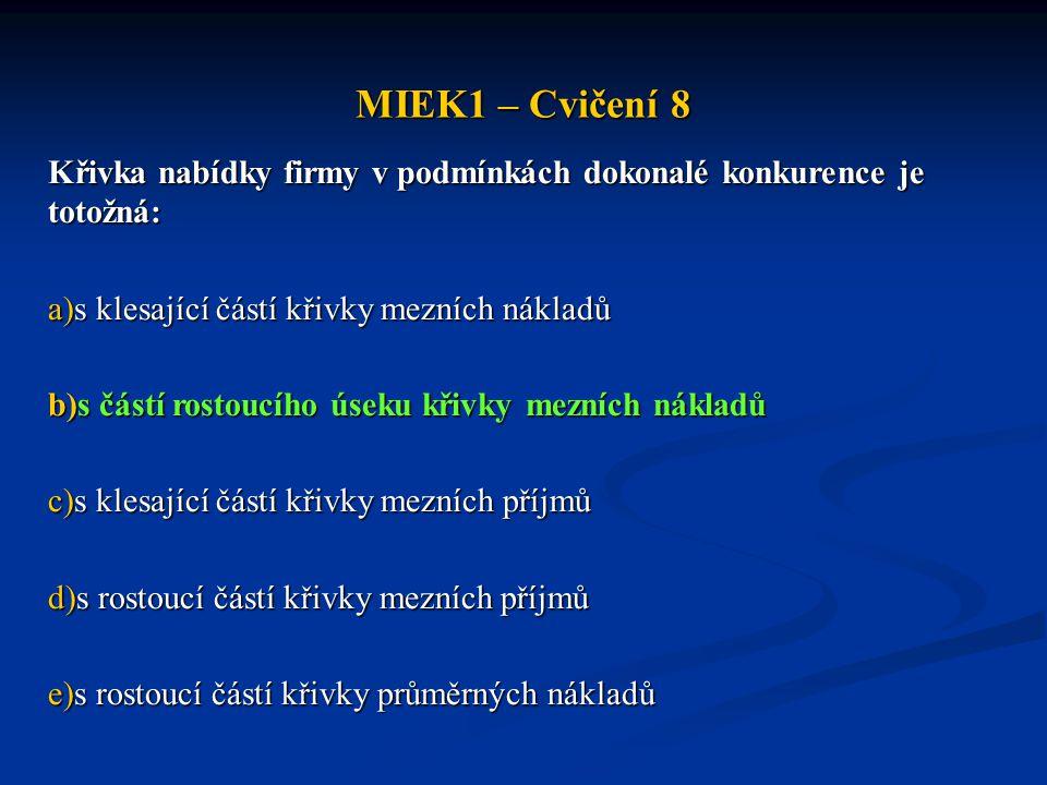 MIEK1 – Cvičení 8 Křivka nabídky firmy v podmínkách dokonalé konkurence je totožná: a)s klesající částí křivky mezních nákladů b)s částí rostoucího ús