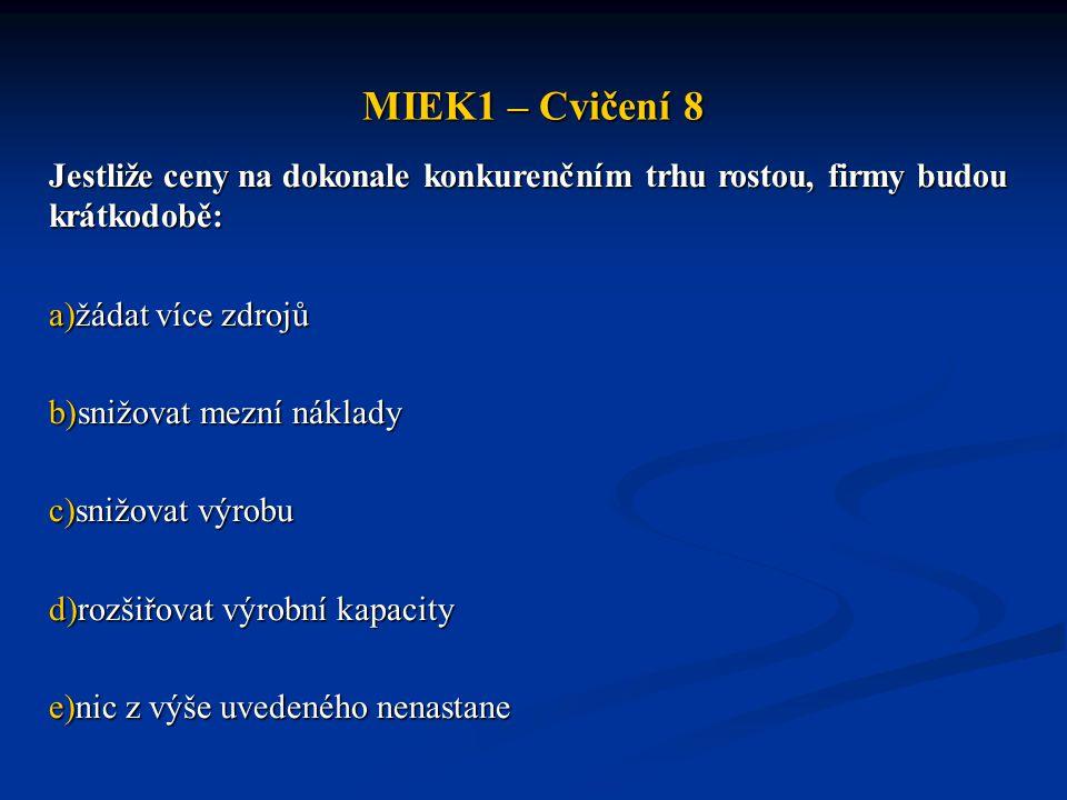 MIEK1 – Cvičení 8 Jestliže ceny na dokonale konkurenčním trhu rostou, firmy budou krátkodobě: a)žádat více zdrojů b)snižovat mezní náklady c)snižovat