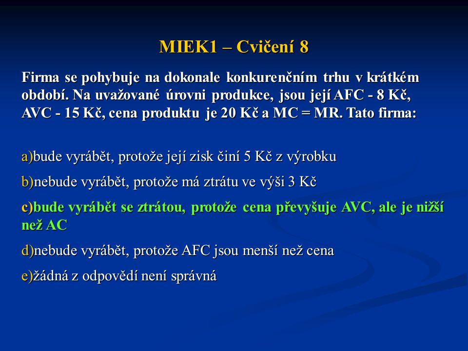 MIEK1 – Cvičení 8 Firma se pohybuje na dokonale konkurenčním trhu v krátkém období. Na uvažované úrovni produkce, jsou její AFC - 8 Kč, AVC - 15 Kč, c