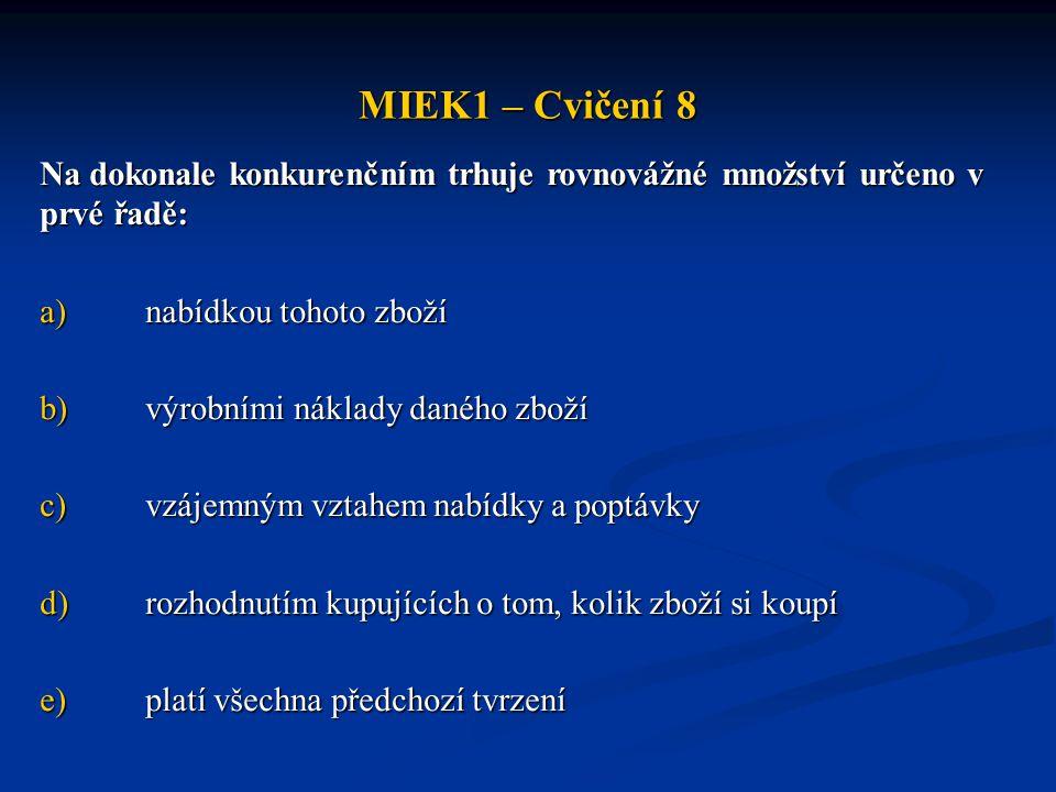 MIEK1 – Cvičení 8 Na dokonale konkurenčním trhuje rovnovážné množství určeno v prvé řadě: a)nabídkou tohoto zboží b)výrobními náklady daného zboží c)v
