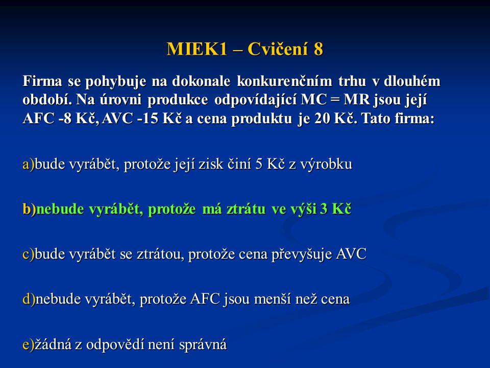 MIEK1 – Cvičení 8 Firma se pohybuje na dokonale konkurenčním trhu v dlouhém období. Na úrovni produkce odpovídající MC = MR jsou její AFC -8 Kč, AVC -
