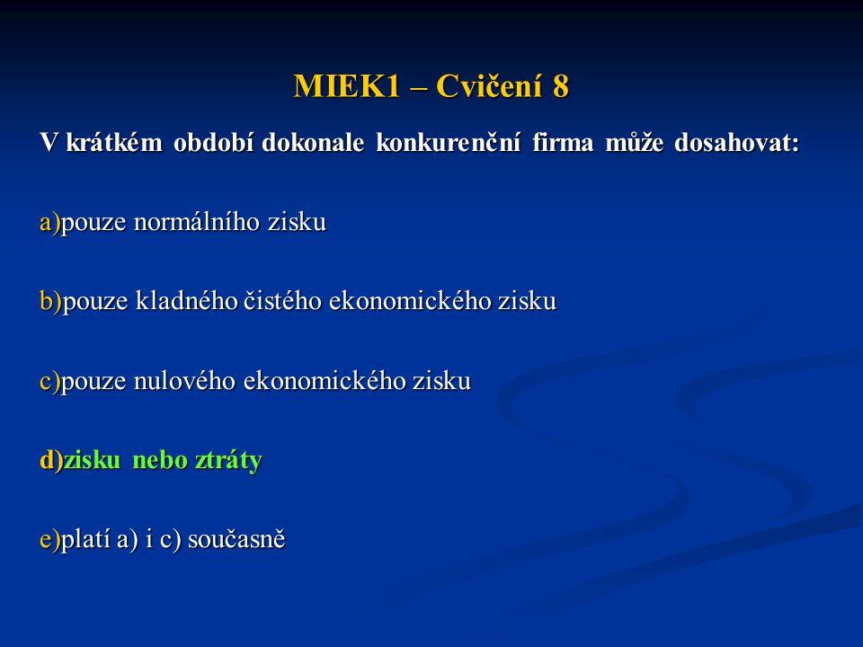 MIEK1 – Cvičení 8 V krátkém období dokonale konkurenční firma může dosahovat: a)pouze normálního zisku b)pouze kladného čistého ekonomického zisku c)pouze nulového ekonomického zisku d)zisku nebo ztráty e)platí a) i c) současně