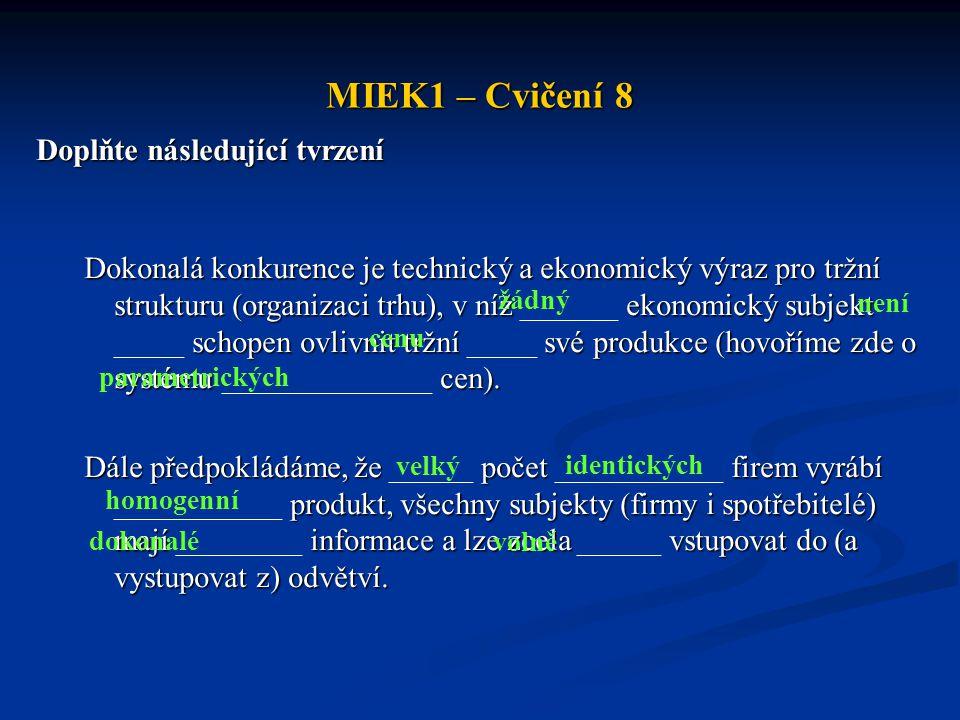 MIEK1 – Cvičení 8 Doplňte následující tvrzení Dokonalá konkurence je technický a ekonomický výraz pro tržní strukturu (organizaci trhu), v níž ekonomický subjekt schopen ovlivnit tržní své produkce (hovoříme zde o systému cen).