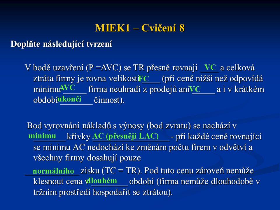 MIEK1 – Cvičení 8 Doplňte následující tvrzení V bodě uzavření (P =AVC) se TR přesně rovnají ____ a celková ztráta firmy je rovna velikosti ____ (při c