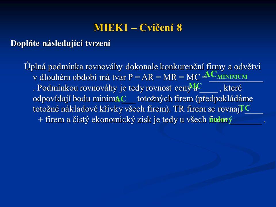 MIEK1 – Cvičení 8 Doplňte následující tvrzení Úplná podmínka rovnováhy dokonale konkurenční firmy a odvětví v dlouhém období má tvar P = AR = MR = MC