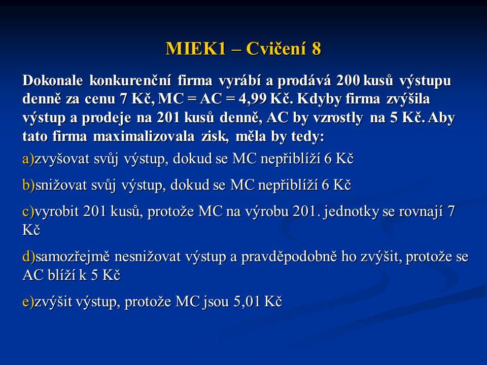 MIEK1 – Cvičení 8 Dokonale konkurenční firma vyrábí a prodává 200 kusů výstupu denně za cenu 7 Kč, MC = AC = 4,99 Kč. Kdyby firma zvýšila výstup a pro
