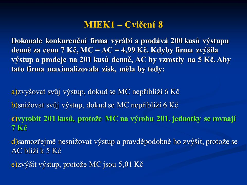 MIEK1 – Cvičení 8 Dokonale konkurenční firma vyrábí a prodává 200 kusů výstupu denně za cenu 7 Kč, MC = AC = 4,99 Kč.