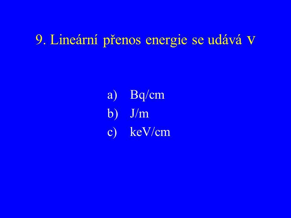 9. Lineární přenos energie se udává v a) Bq/cm b) J/m c) keV/cm