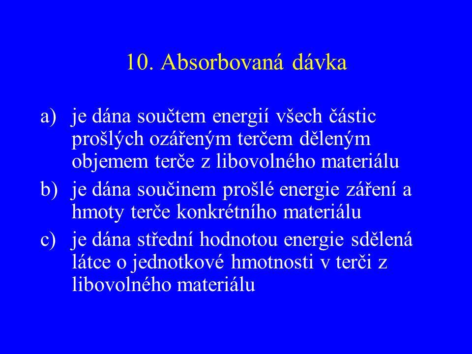 10. Absorbovaná dávka a)je dána součtem energií všech částic prošlých ozářeným terčem děleným objemem terče z libovolného materiálu b)je dána součinem