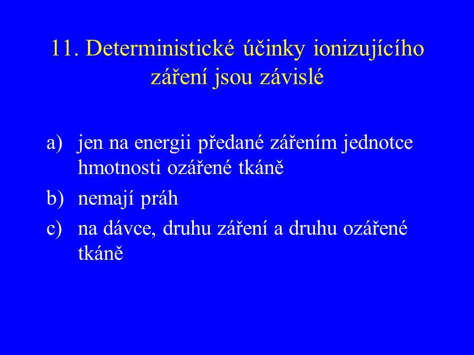 11. Deterministické účinky ionizujícího záření jsou závislé a)jen na energii předané zářením jednotce hmotnosti ozářené tkáně b)nemají práh c)na dávce