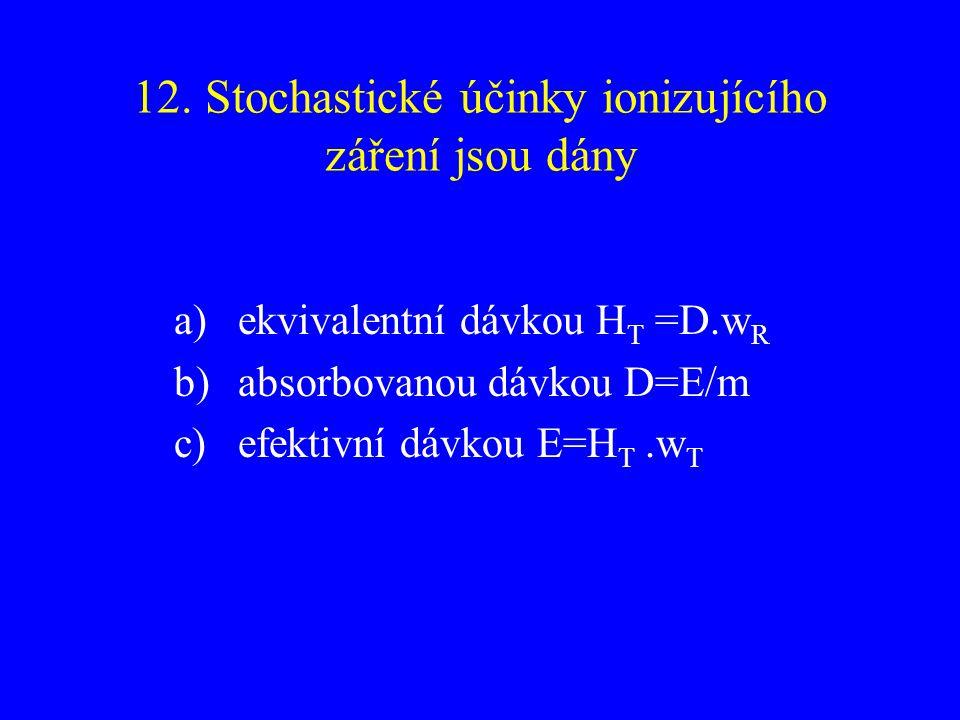 12. Stochastické účinky ionizujícího záření jsou dány a)ekvivalentní dávkou H T =D.w R b)absorbovanou dávkou D=E/m c)efektivní dávkou E=H T.w T
