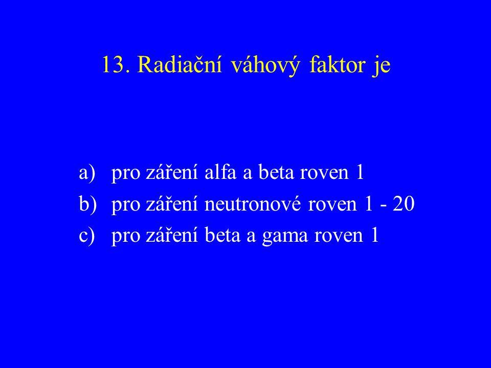 13. Radiační váhový faktor je a)pro záření alfa a beta roven 1 b)pro záření neutronové roven 1 - 20 c)pro záření beta a gama roven 1
