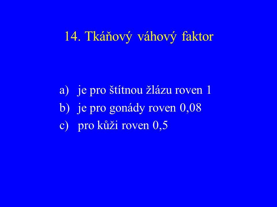 14. Tkáňový váhový faktor a)je pro štítnou žlázu roven 1 b)je pro gonády roven 0,08 c)pro kůži roven 0,5