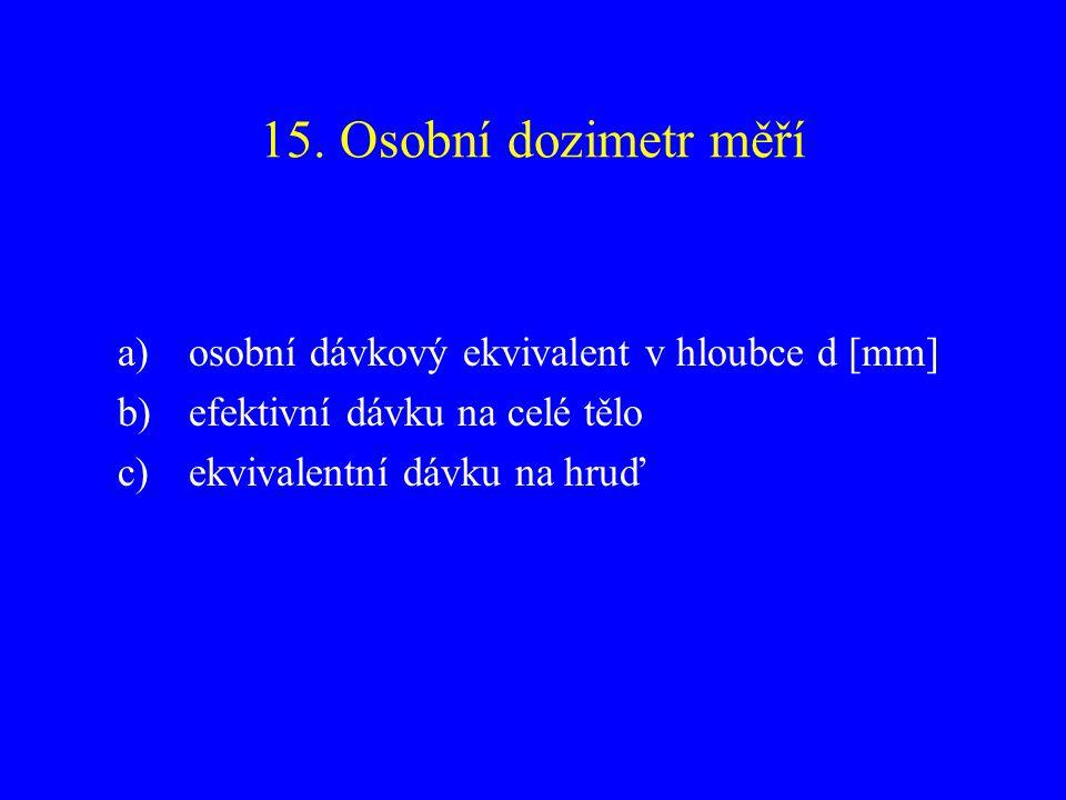 15. Osobní dozimetr měří a)osobní dávkový ekvivalent v hloubce d [mm] b)efektivní dávku na celé tělo c)ekvivalentní dávku na hruď