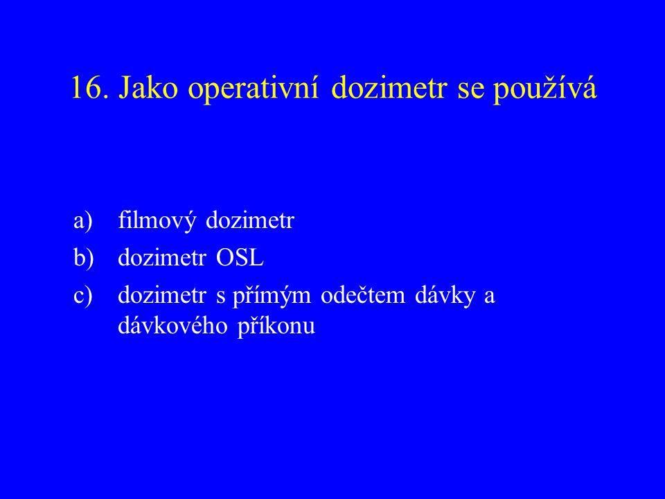 16. Jako operativní dozimetr se používá a)filmový dozimetr b)dozimetr OSL c)dozimetr s přímým odečtem dávky a dávkového příkonu