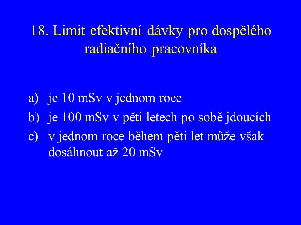 18. Limit efektivní dávky pro dospělého radiačního pracovníka a)je 10 mSv v jednom roce b)je 100 mSv v pěti letech po sobě jdoucích c)v jednom roce bě