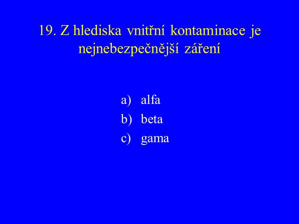 19. Z hlediska vnitřní kontaminace je nejnebezpečnější záření a)alfa b)beta c)gama