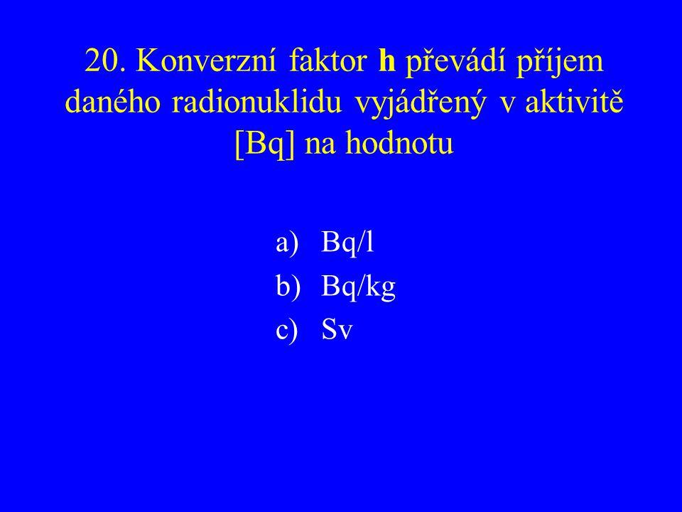 20. Konverzní faktor h převádí příjem daného radionuklidu vyjádřený v aktivitě [Bq] na hodnotu a)Bq/l b)Bq/kg c)Sv