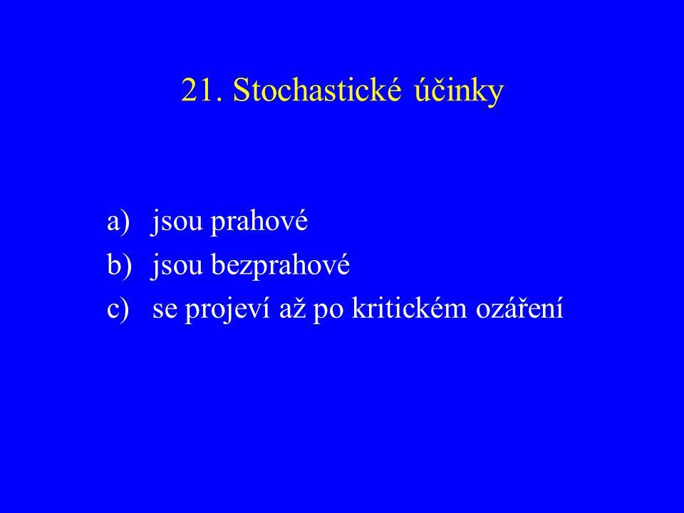 21. Stochastické účinky a)jsou prahové b)jsou bezprahové c)se projeví až po kritickém ozáření