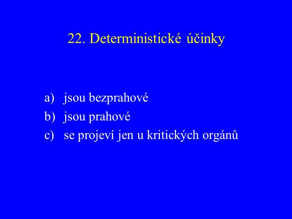 22. Deterministické účinky a)jsou bezprahové b)jsou prahové c)se projeví jen u kritických orgánů