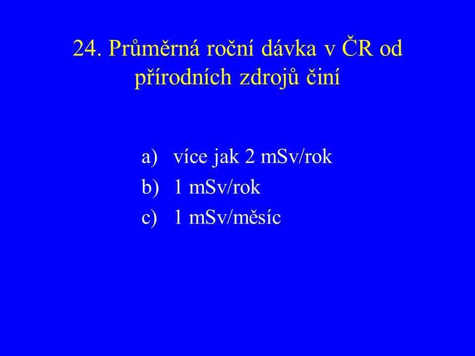 24. Průměrná roční dávka v ČR od přírodních zdrojů činí a)více jak 2 mSv/rok b)1 mSv/rok c)1 mSv/měsíc