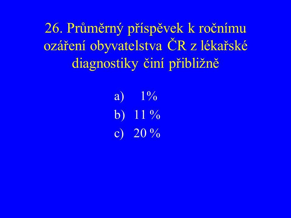 26. Průměrný příspěvek k ročnímu ozáření obyvatelstva ČR z lékařské diagnostiky činí přibližně a) 1% b)11 % c)20 %