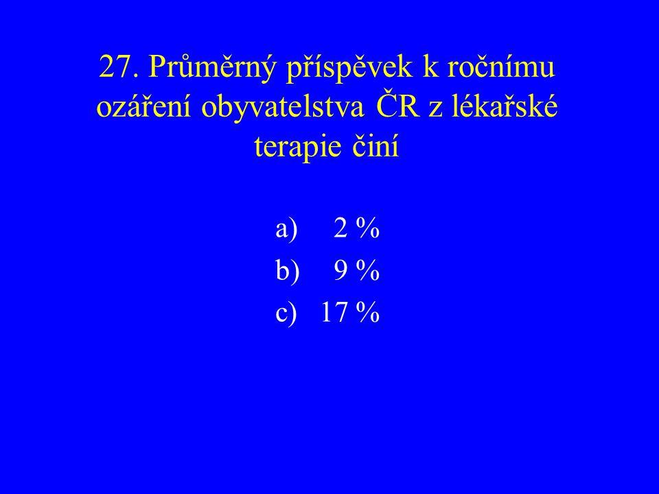 27. Průměrný příspěvek k ročnímu ozáření obyvatelstva ČR z lékařské terapie činí a) 2 % b) 9 % c)17 %