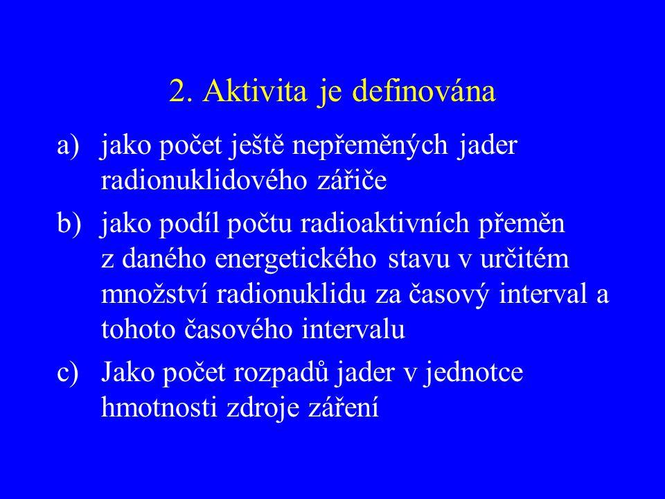 2. Aktivita je definována a)jako počet ještě nepřeměných jader radionuklidového zářiče b)jako podíl počtu radioaktivních přeměn z daného energetického