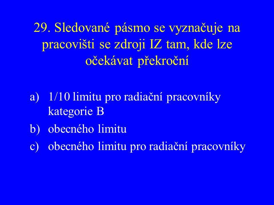 29. Sledované pásmo se vyznačuje na pracovišti se zdroji IZ tam, kde lze očekávat překroční a)1/10 limitu pro radiační pracovníky kategorie B b)obecné