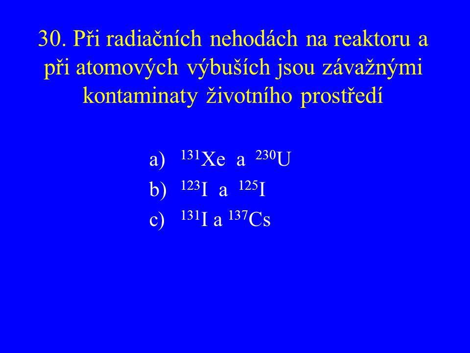 30. Při radiačních nehodách na reaktoru a při atomových výbuších jsou závažnými kontaminaty životního prostředí a) 131 Xe a 230 U b) 123 I a 125 I c)