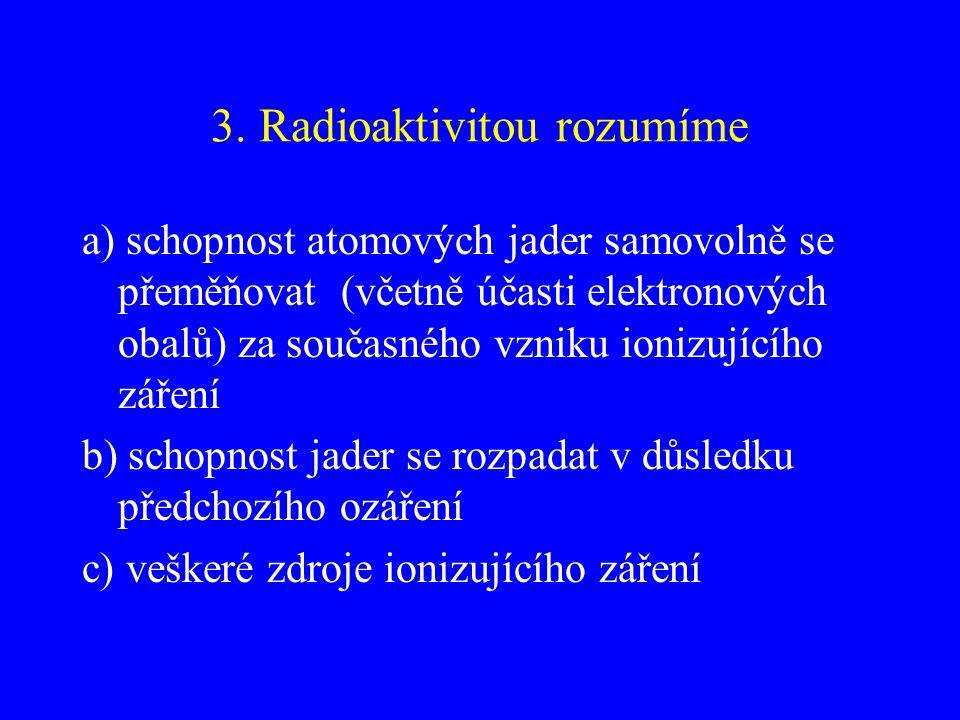 3. Radioaktivitou rozumíme a) schopnost atomových jader samovolně se přeměňovat (včetně účasti elektronových obalů) za současného vzniku ionizujícího