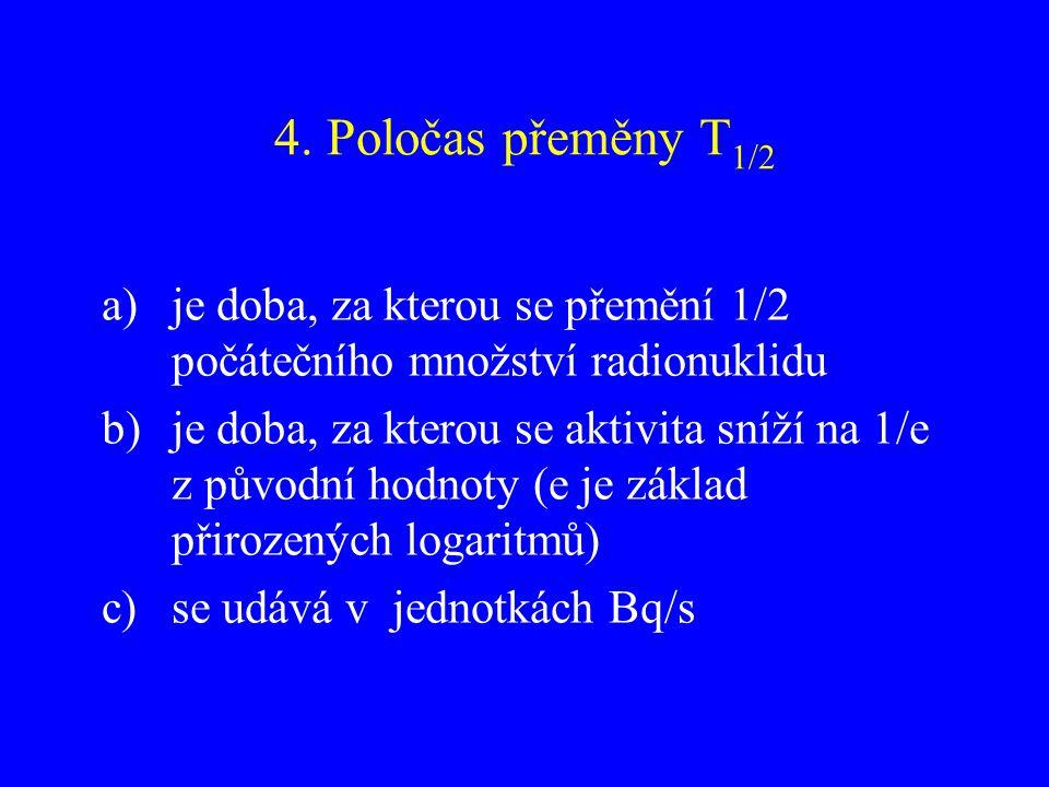 4. Poločas přeměny T 1/2 a)je doba, za kterou se přemění 1/2 počátečního množství radionuklidu b)je doba, za kterou se aktivita sníží na 1/e z původní