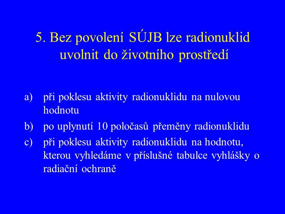 5. Bez povolení SÚJB lze radionuklid uvolnit do životního prostředí a)při poklesu aktivity radionuklidu na nulovou hodnotu b)po uplynutí 10 poločasů p