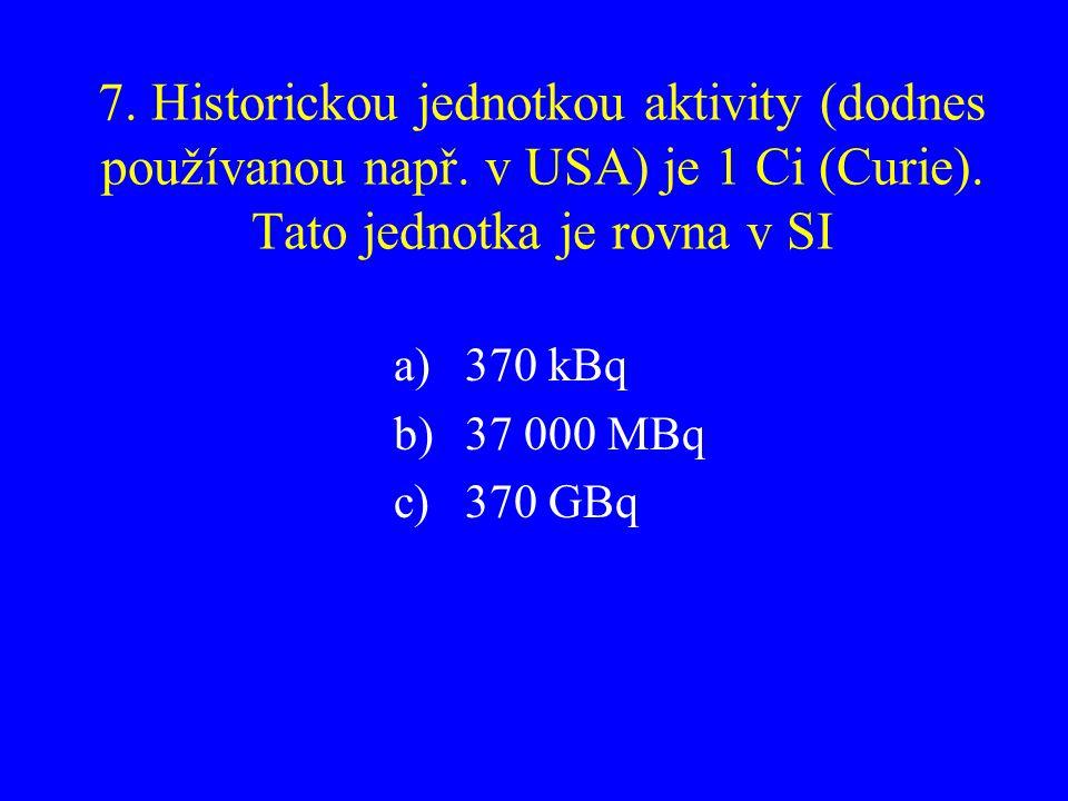 7. Historickou jednotkou aktivity (dodnes používanou např. v USA) je 1 Ci (Curie). Tato jednotka je rovna v SI a)370 kBq b)37 000 MBq c)370 GBq