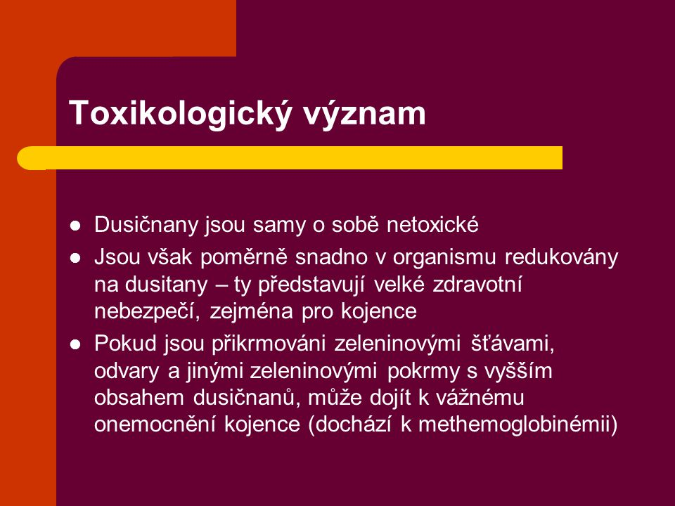 Toxikologický význam  Dusičnany jsou samy o sobě netoxické  Jsou však poměrně snadno v organismu redukovány na dusitany – ty představují velké zdravotní nebezpečí, zejména pro kojence  Pokud jsou přikrmováni zeleninovými šťávami, odvary a jinými zeleninovými pokrmy s vyšším obsahem dusičnanů, může dojít k vážnému onemocnění kojence (dochází k methemoglobinémii)