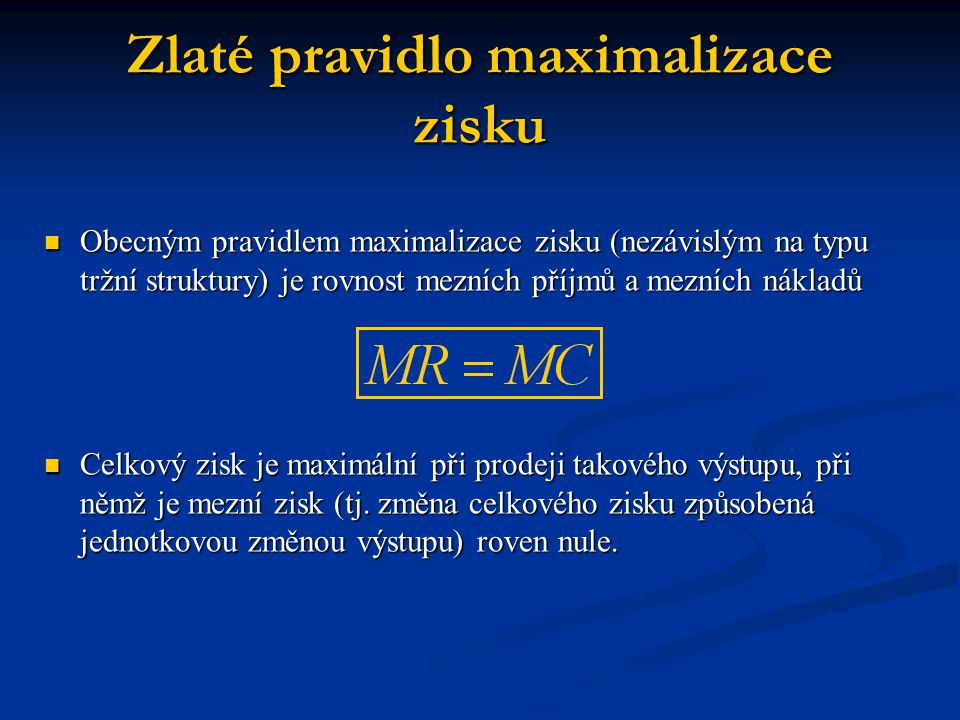 Zlaté pravidlo maximalizace zisku  Obecným pravidlem maximalizace zisku (nezávislým na typu tržní struktury) je rovnost mezních příjmů a mezních nákl