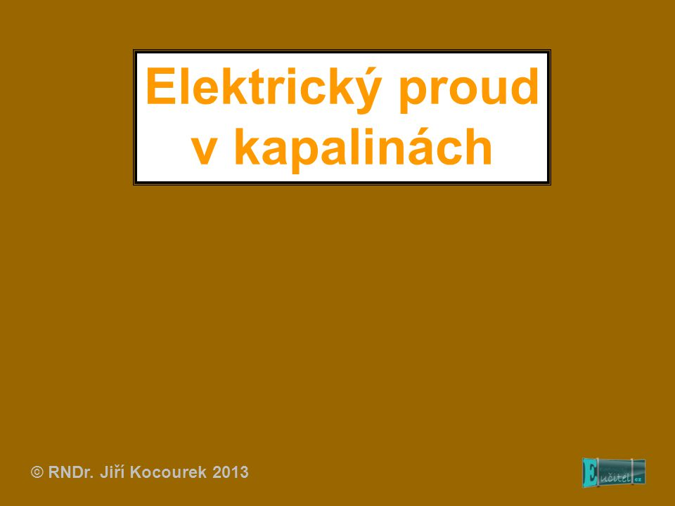 Elektrický proud v kapalinách © RNDr. Jiří Kocourek 2013