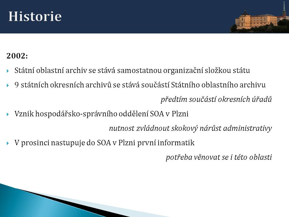 2003-2004: Počátek snahy o postupné sjednocení úrovně informačních a komunikačních technologií v okresních archivech a v SOA, vytváření počítačových sítí, zřizování připojení k Internetu, zřizování serverů, nákup a obměna PC a telefonních ústředen, počátky zajišťování správy PC ve spolupráci s místními firmami nebo soukromníky Veřejné webové prezentace a interní softwarové aplikace v archivech:  SOA v Plzni – jedna webová stránka  SOkA v Rokycanech – pasivní webové stránky intranetová aplikace  SOkA v Tachově– aktivní webové stránky, intranetová aplikace intranetová aplikace digitalizace včetně zpřístupňování na webu  SOkA v Chebu– aktivní webové stránky, intranetová aplikace, digitalizace včetně zpřístupňování na webu Ve všech archivech je používán jednotný software pro evidenci archiválií (ARS, PEvA) Zavádí se jednotný SW pro archivní knihovny (Clavius), včetně převodu dat ze stávajících systémů Průměrný počet informatiků v SOA v Plzni: 1,5