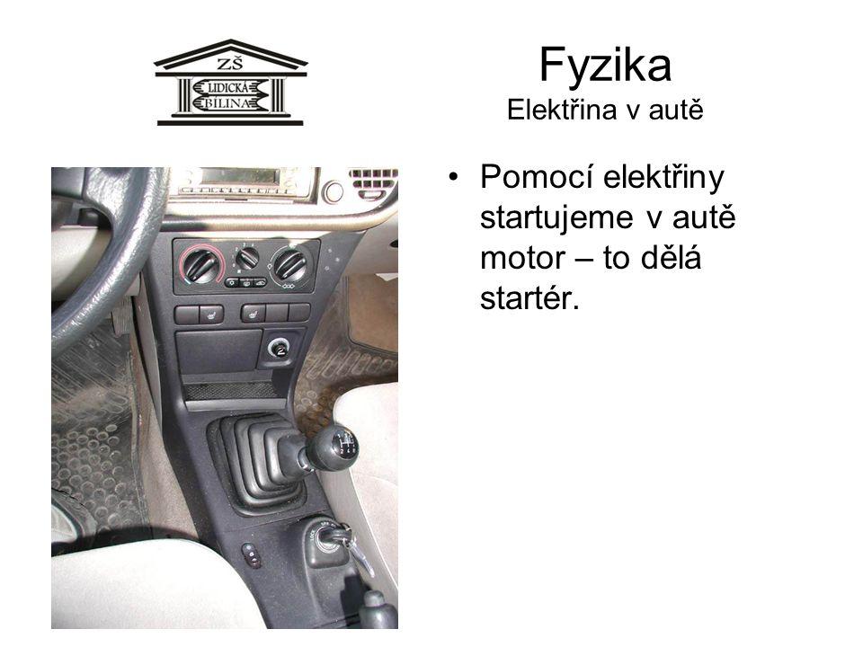 Fyzika Elektřina v autě •Pomocí elektřiny startujeme v autě motor – to dělá startér.