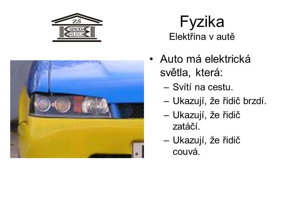 Fyzika Elektřina v autě •Auto má elektrická světla, která: –Svítí na cestu. –Ukazují, že řidič brzdí. –Ukazují, že řidič zatáčí. –Ukazují, že řidič co