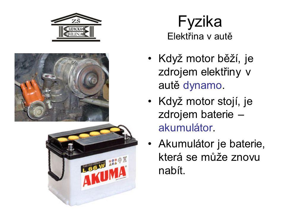 Fyzika Elektřina v autě •Když motor běží, je zdrojem elektřiny v autě dynamo. •Když motor stojí, je zdrojem baterie – akumulátor. •Akumulátor je bater