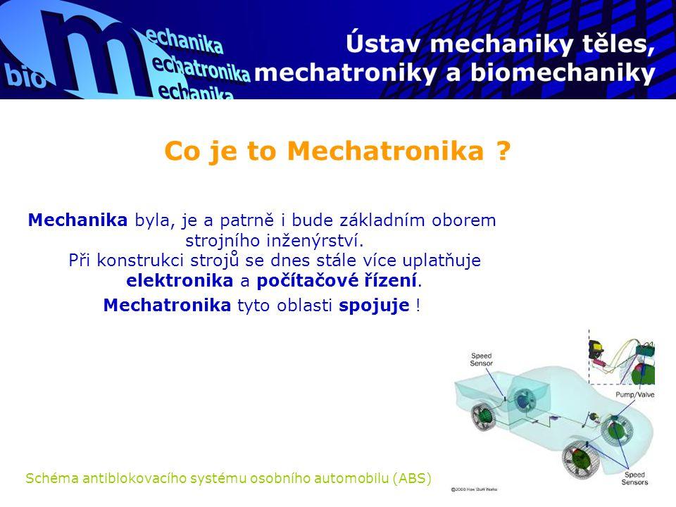 Co je to Mechatronika ? Mechanika byla, je a patrně i bude základním oborem strojního inženýrství. Při konstrukci strojů se dnes stále více uplatňuje